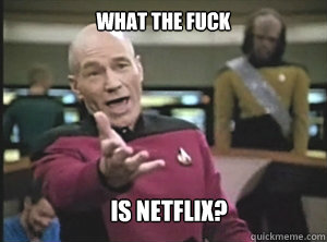 what the fuck is netflix - Annoyed Picard