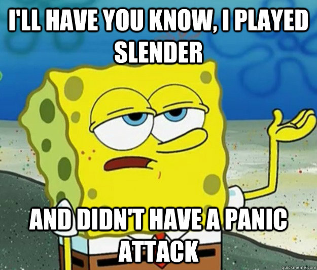 ill have you know i played slender and didnt have a panic - Tough Spongebob