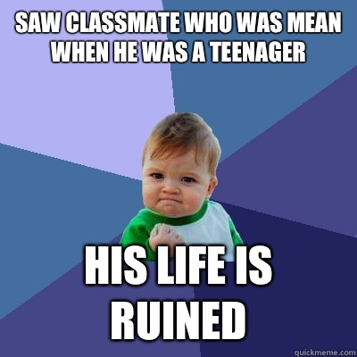Saw classmate who was mean when he was a teenager she was fa - Success Kid