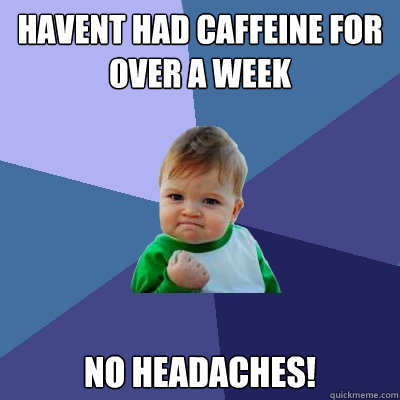 havent had caffeine for over a week no headaches - Success Kid