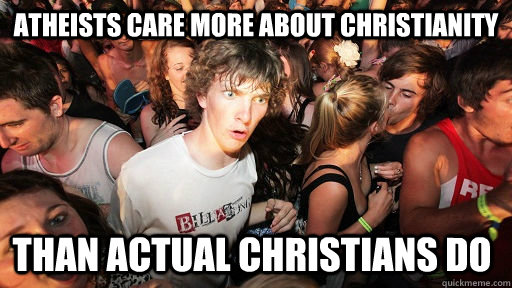 atheists care more about christianity than actual christians - Sudden Clarity Clarence