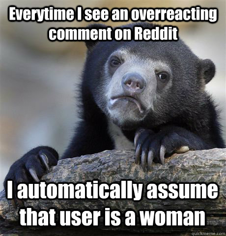 everytime i see an overreacting comment on reddit i automati - Confession Bear