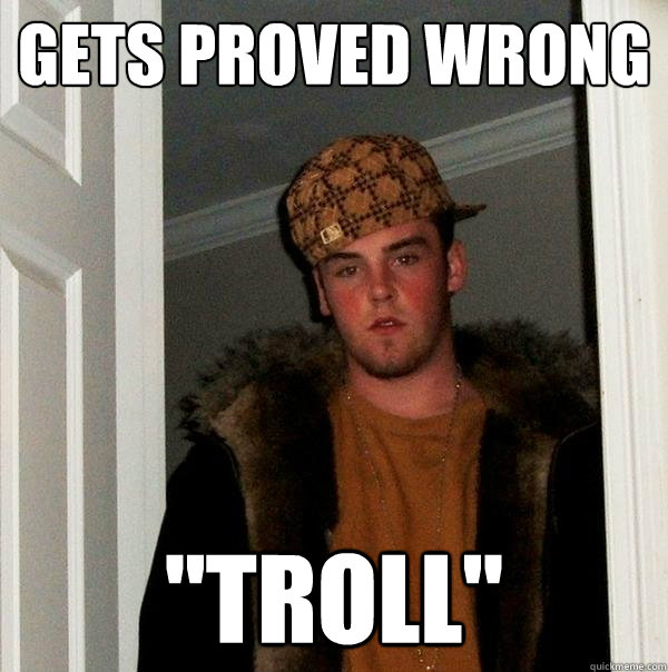 gets proved wrong troll - Scumbag Steve
