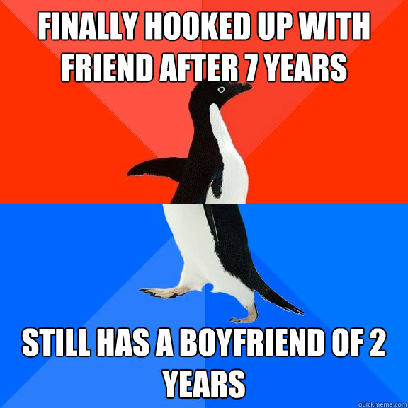 finally hooked up with friend after 7 years still has a boyf - Socially Awesome Awkward Penguin