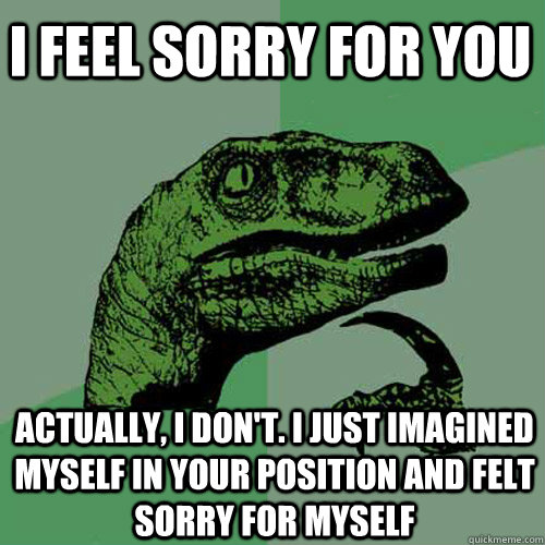 i feel sorry for you actually i dont i just imagined myse - Philosoraptor