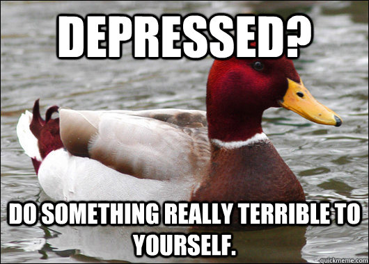 depressed do something really terrible to yourself - Malicious Advice Mallard