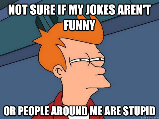 not sure if my jokes arent funny or people around me are st - Futurama Fry