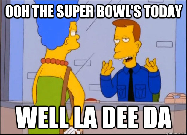 ooh the super bowls today well la dee da - unimpressed wardon