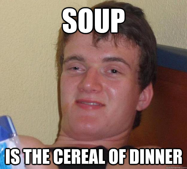 soup is the cereal of dinner - 10 Guy