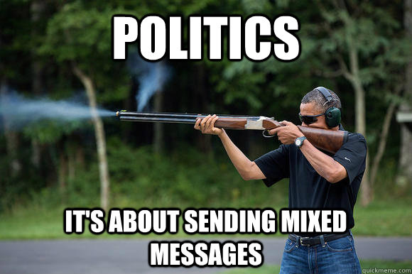 politics its about sending mixed messages - Obama Skeeting