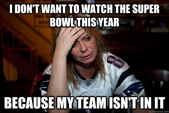 i dont want to watch the super bowl this year because my te - Sports World Prpblem
