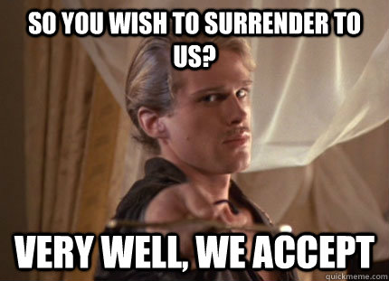 so you wish to surrender to us very well we accept - 