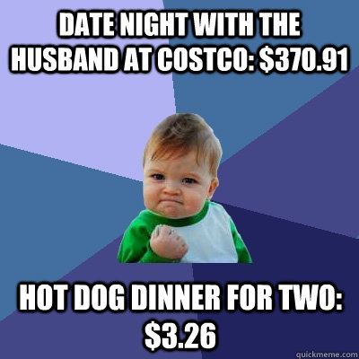 date night with the husband at costco 37091 hot dog dinne - Success Kid