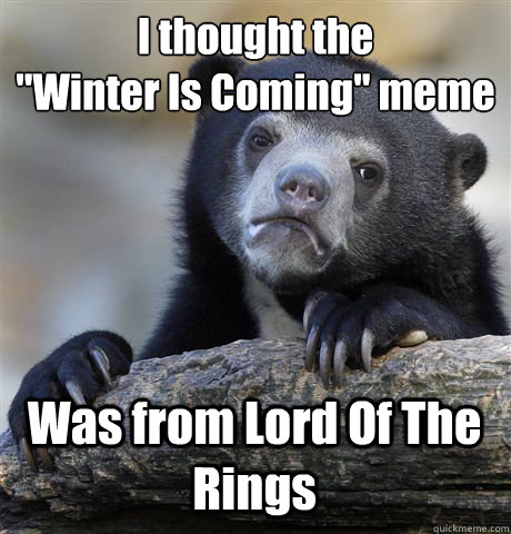 i thought the winter is coming meme was from lord of the  - Confession Bear