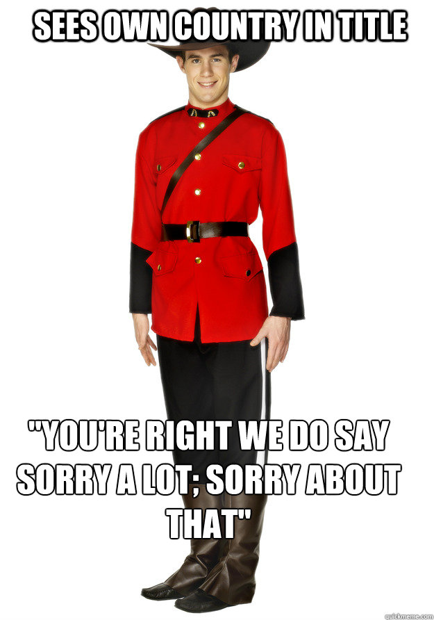 sees own country in title youre right we do say sorry a lo - Apologetic Mountie