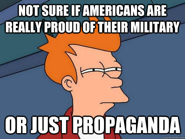 not sure if americans are really proud of their military or  - Futurama Fry