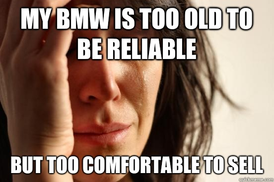My BMW is too old to be reliable But too comfortable to sell - First World Problems