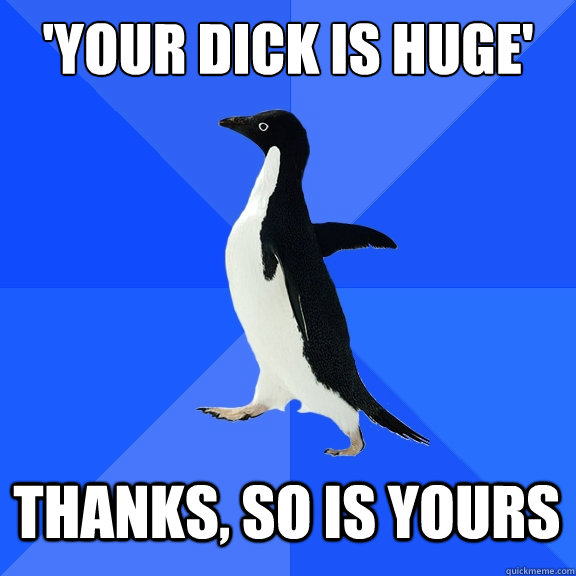 your dick is huge thanks so is yours - Socially Awkward Penguin