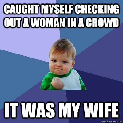 caught myself checking out a woman in a crowd it was my wife - Success Kid