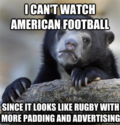 i cant watch american football since it looks like rugby wi - Confession Bear
