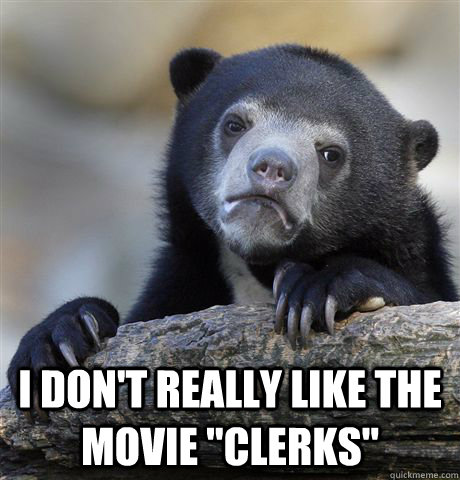 i dont really like the movie clerks - Confession Bear