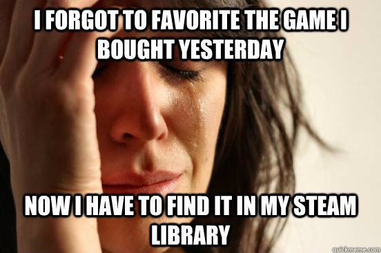 i forgot to favorite the game i bought yesterday now i have  - First World Problems