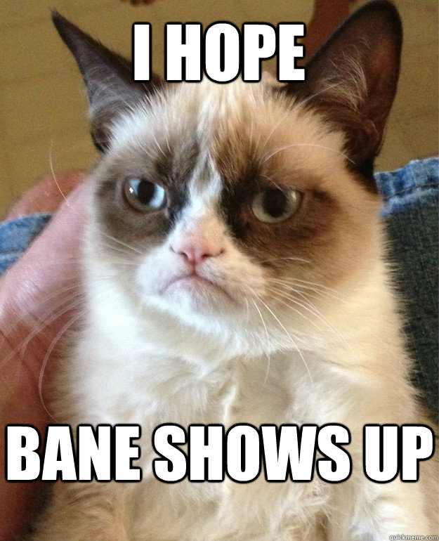 i hope bane shows up - Grumpy Cat