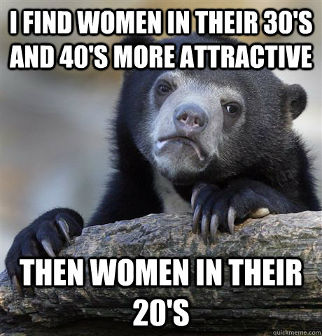 i find women in their 30s and 40s more attractive then wo - Confession Bear