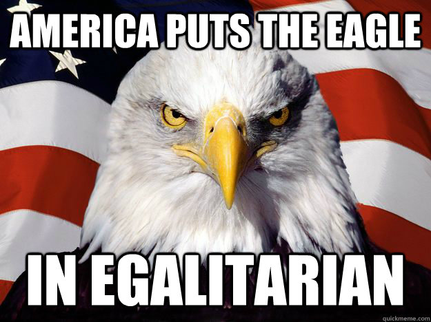 america puts the eagle in egalitarian - One-up America