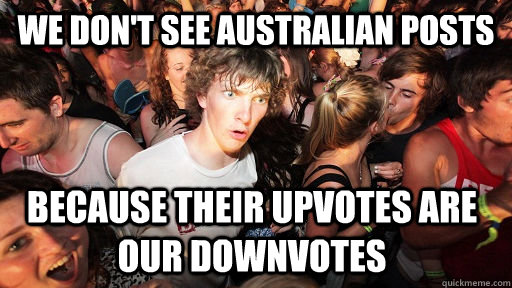 we dont see australian posts because their upvotes are our  - Sudden Clarity Clarence
