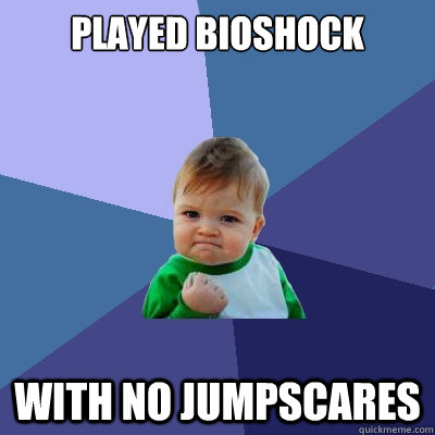 played bioshock with no jumpscares - Success Kid