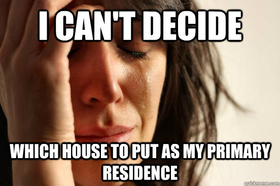 i cant decide which house to put as my primary residence - First World Problems
