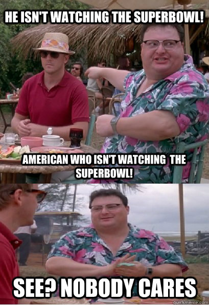 he isnt watching the superbowl american who isnt watching - Nobody Cares