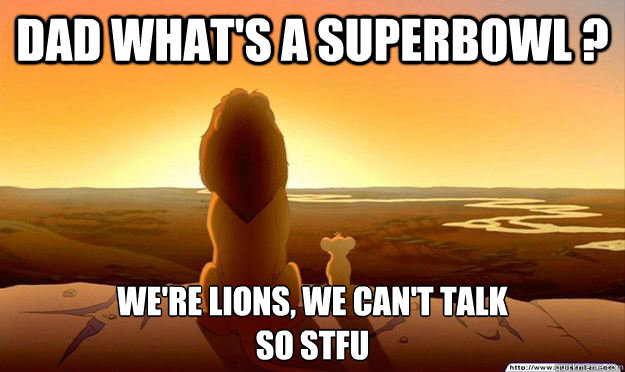 dad whats a superbowl were lions we cant talk so stfu - Lion King Gladstone