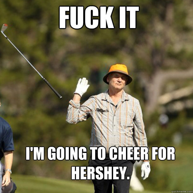 fuck it im going to cheer for hershey - bill Murray