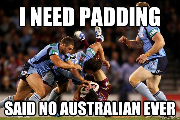 i need padding said no australian ever -