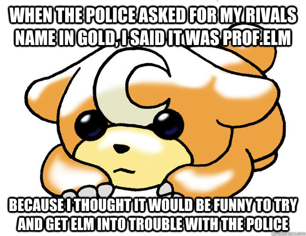 when the police asked for my rivals name in gold i said it  - Confession Teddiursa