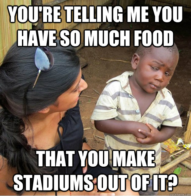 youre telling me you have so much food that you make stadiu - Skeptical Third World Kid