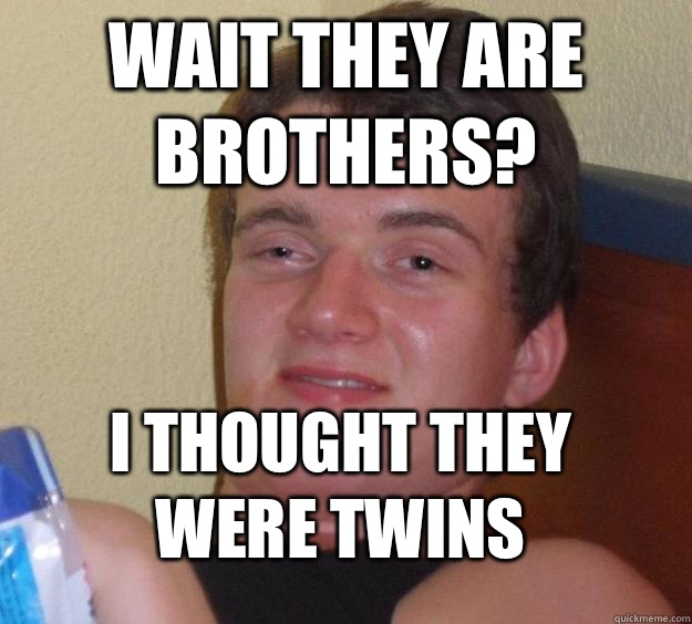 Wait they are brothers I thought they were twins - 10 Guy
