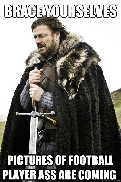 brace yourselves pictures of football player ass are coming - Brace Yourselves!