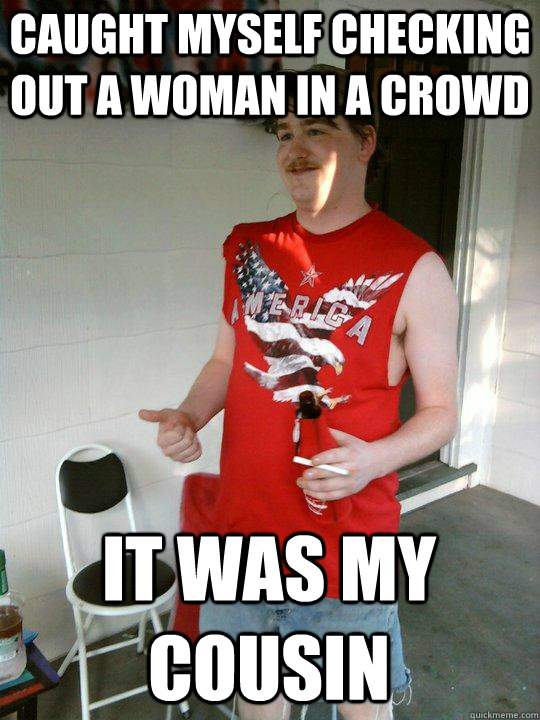 caught myself checking out a woman in a crowd it was my cous - Redneck Randal