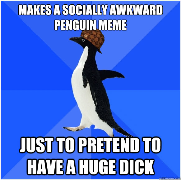 makes a socially awkward penguin meme just to pretend to hav - Scumbag Socially Awkward Penguin