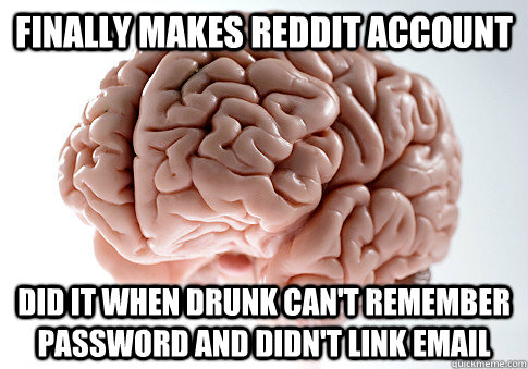 finally makes reddit account did it when drunk cant remembe - Scumbag Brain