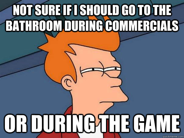 not sure if i should go to the bathroom during commercials o - Futurama Fry