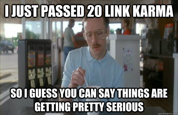 i just passed 20 link karma so i guess you can say things ar - Things are getting pretty serious