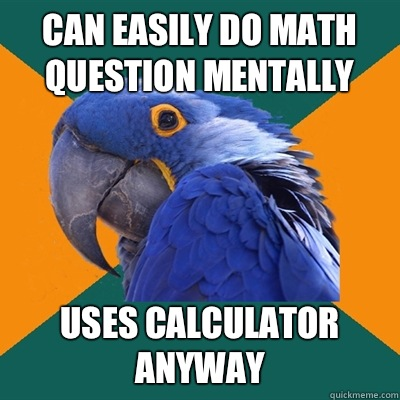 Can easily do math question mentally Uses calculator anyway - Paranoid Parrot