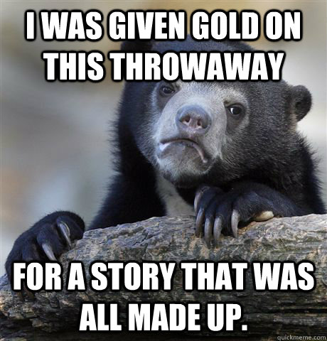 i was given gold on this throwaway for a story that was all  - Confession Bear