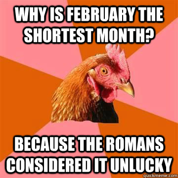 why is february the shortest month because the romans consi - anti joke chicken