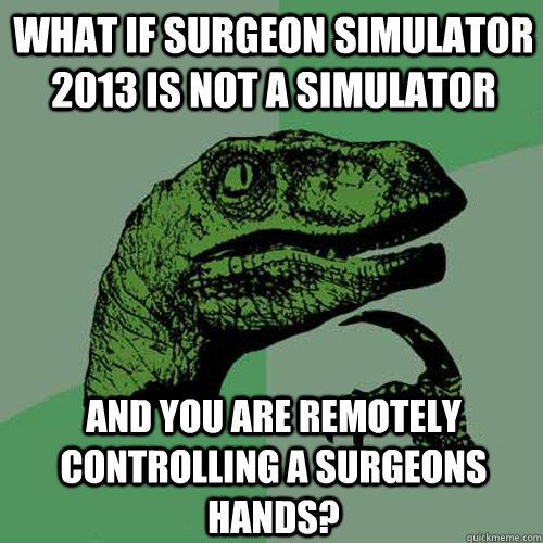 what if surgeon simulator 2013 is not a simulator and you ar - Philosoraptor