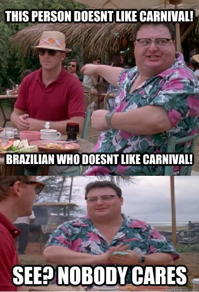 this person doesnt like carnival brazilian who doesnt like  - Nobody Cares